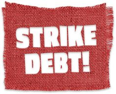 """""""Strike Debt is a nationwide movement of debt resisters fighting for economic justice and democratic freedom.  We believe that most individual debt is illegitimate and unjust. Most of us fall into debt because we are increasingly deprived of the means to acquire the basic necessities of life: education, health care, and housing. Because we are forced to go into debt simply in order to live, we think it is right and moral to resist it."""""""