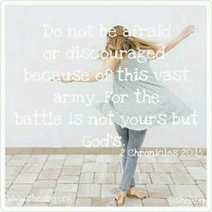 Good morning dear friend!  God said...*Do not be afraid or discouraged because of this vast army.  For the battle is not yours but God's.* (2 Chron. 20:15) This is one of the many scriptures we can stand on when the battle gets hard! The Word of God speaks and is alive and full or power ~ making it active, operative, energizing and effective; it is sharper than any two-edged sword...Hebrews 4:12