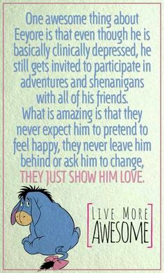 One awesome thing about Eeyore is that even though is basically clinically depressed, he still gets invited to participate in adventures and shenanigans with all of his friends.  What is amazing is that they never expect him to pretend to feel happy, they never leave him behind or ask him to change.  They just show him love.