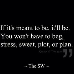 If it's meant to be, it'll be. You won't have to beg, stress, sweat, plot or plan. True Quotes, Words Quotes, Great Quotes, Wise Words, Quotes To Live By, Inspirational Quotes, Sayings, Motivational Quotes, Jolie Phrase