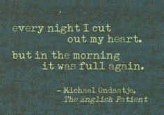 """Every night I cut out my heart, but in the morning it was full again."" - The English Patient Sad Quotes, Book Quotes, Be Patient Quotes, Make A Girl Laugh, All My Friends Are Dead, The English Patient, Phrase Of The Day, Favorite Movie Quotes, Lovers Quotes"