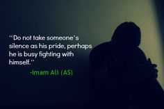 Do not take someone's silence as his pride, perhaps he is busy fighting with himself. -Imam Ali (AS)