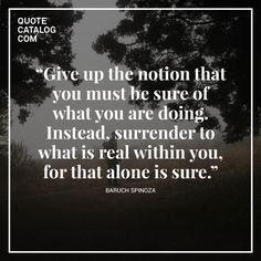 """""""Give up the notion that you must be sure of what you are doing. Instead, surrender to what is real within you, for that alone is sure."""" —  Baruch Spinoza"""