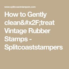 How to Gently clean/treat Vintage Rubber Stamps - Splitcoaststampers
