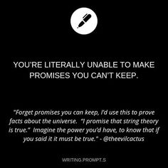 Writing prompt: You're literally unable to make a promise you can't keep Daily Writing Prompts, Book Prompts, Creative Writing Prompts, Book Writing Tips, Writing Help, Writing Ideas, Story Prompts, Dialogue Prompts, Writing Promts