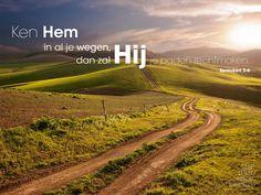 Ken Hem in al je wegen,dan zal Hij je paden rechtmaken.Spreuken 3:6   http://www.dagelijksebroodkruimels.nl/quotes-bijbel/spreuken-36/