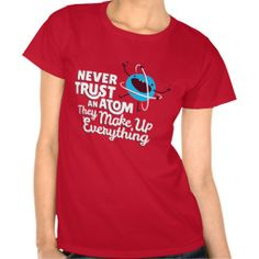 Never Trust An Atom, They Make Up Everything Shirt #tshirts #tees #zazzle