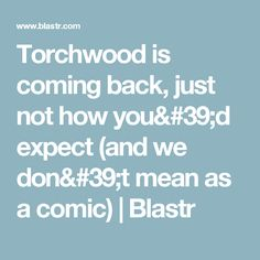 Torchwood is coming back, just not how you'd expect (and we don't mean as a comic)   Blastr