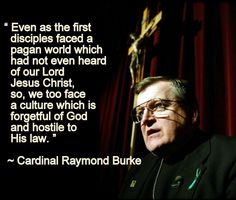 """Even as the first disciples faced a pagan world which had not even heard of our Lord, Jesus Christ, so, we too face a culture which is forgetful of God and hostile to His law."" ~great words from Cardinal Burke."