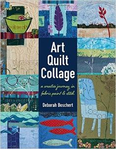 Art Quilt Collage: A Creative Journey in Fabric, Paint & Stitch Paperback – October 1, 2016 by Deborah Boschert  (Author)