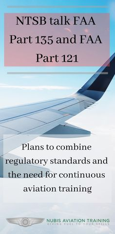 The National Transporation Safety Board talk FAA Part 135 and FAA Part Plans to combine regulatory standards and the need for continuous aviation training.