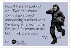 """""""I don't have a twitter account, so I just go around announcing out loud what I'm doing at random times. I've for 3 followers so far, but I think 2 are cops."""" hahaha hilarious #ecard"""