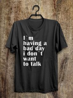 I`m having a bad day i don`t want to talk t shirt – Shirtoopia