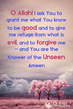 O Allah! I ask You to grant me what You know to be good and to give me refuge from what is evil, and to forgive me – and You are the Knower of the Unseen. Ameen