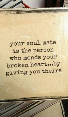 Your soulmate is the person who mends your broken heart... By giving you theirs.