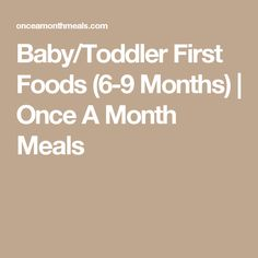 Baby/Toddler First Foods (6-9 Months) | Once A Month Meals