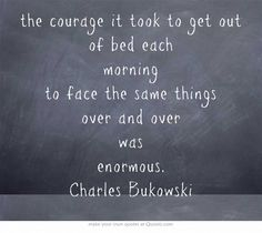 courage / quotes / depression / depressed / Bukowski / Charles Bukowski quotes / getting out of bed / sadness