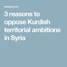 3 reasons to oppose Kurdish territorial ambitions in Syria