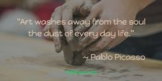 """""""Art washes away from the soul the dust of every day life.""""                                    ~ Pablo Picasso"""