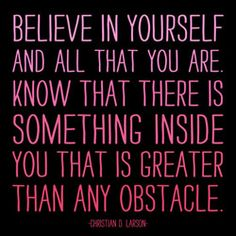 believe in yourself and all that you are. know that there is something inside you that is greater than any obstacle. Christian D. Larson.