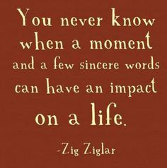 You never know when a moment and a few sincere words can have...   Zig Ziglar Picture Quotes   Quoteswave