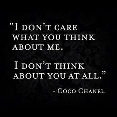 I don't care what you think about me.  I don't think about you at all.  Coco chanel