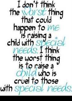 I don't think the worst things that could happen to me is raising a child with special needs. I think the worst thing is to raise a child who is cruel to those with special needs.Or just plain cruel. Great Quotes, Quotes To Live By, Inspirational Quotes, Smart Quotes, Awesome Quotes, Meaningful Quotes, Motivational, Funny Quotes, The Words