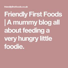 Friendly First Foods | A mummy blog all about feeding a very hungry little foodie.