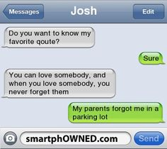 JoshDo you want to know my favorite qoute? | Sure | You can love somebody, and when you love somebody, you never forget them | My parents forgot me in a parking lot