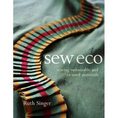 Sewing Sustainable and Re-used Materials. By Ruth Singer