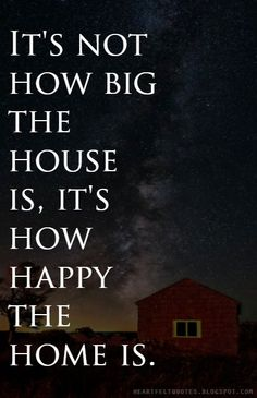 It's not how big the house is, it's how happy the home is. ~unknown