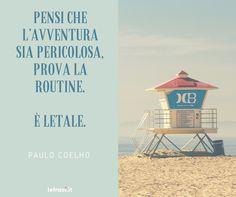 Se pensi che l'avventura sia pericolosa, prova la routine. È letale. Paulo Coelho  http://www.lefrasi.it/frase/pensi-lavventura-sia-pericolosa-prova-la-routine/