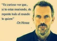 Very curious thing, If you are dying, suddenly everyone loves you. I Love House, House Md, Gregory House, Funny Quotes, Life Quotes, Movie Quotes, Qoutes, Hugh Laurie, Frases Humor