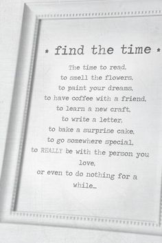 "Find the Time… ""The time to read, to smell the flowers, to paint your dreams, to have coffee with a friend, to learn a new craft, to write a letter, to bake a surprise cake, to go somewhere special, to REALLY be with the person you love, or even to do nothing for a while…"""