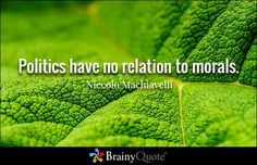 """Politics have no relation to morals."" - Niccolo Machiavelli quotes from BrainyQuote.com"