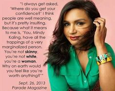 """In an interview with Parade magazine, Mindy Kaling made a brilliant point about the assumptions we make about women. """"I always get asked, 'Where do you get your confidence?' I think people are well meaning, but it's pretty insulting. Because what it means to me is, 'You, Mindy Kaling, have all the trappings of a very marginalized person. You're not skinny, you're not white, you're a woman. Why on earth would you feel like you're worth anything?'""""  Get it, girl."""