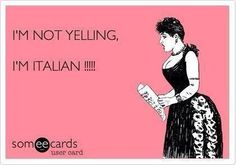 """Ok, I am not Italian, but I am married to one, so have learned! True story!!!!  He's never """"yelled"""" but he can get louder when making a point!!!!  I love it because he has no idea he's doing it!!!! :-) KFC"""