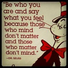 """Dr. Seuss: """"Be who you are and say what you feel because those who mind don't matter and those who matter don't mind"""". #quote"""