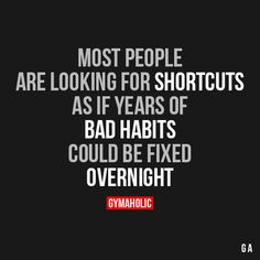 Most People Are Looking For Shortcuts  As if years of bad habits could be fixed overnight.  https://www.gymaholic.co