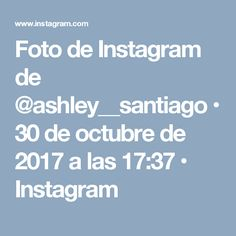 Foto de Instagram de @ashley__santiago • 30 de octubre de 2017 a las 17:37 • Instagram