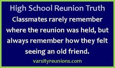 Classmates rarely remember where the reunion was held, but always remember how they felt seeing an old friend. varsityreunions.com