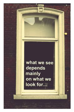 What we see depends mainly on what we look for. So true.