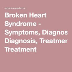 Broken Heart Syndrome - Symptoms, Diagnosis, Treatment