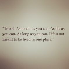 travel, explore, live in other places, cultures, just immerse yourself, no matter where you are.