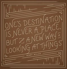 """""""One's destination is never a place, but rather a new way of looking at things.""""  -Henry Miller"""
