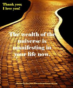 The wealth of the universe is manifesting in your life now. You feel energized and grateful, and more and more money is flowing into your life now and from now on. Thank you; I love you. Marilyn Gordon www.lifetransformationsecrets.com