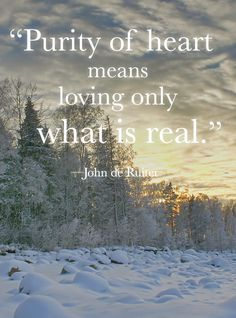 """""""Purity of heart means loving only what is real."""" —John de Ruiter"""