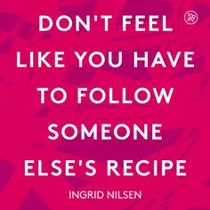 Don't feel like you have to follow someone else's recipe.
