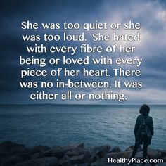 Quote on borderline: She was too quiet or she was too loud. She hated with every fibre of her being or loved with every piece of her heart. There was no in-between. It was either all or nothing. www.HealthyPlace.com