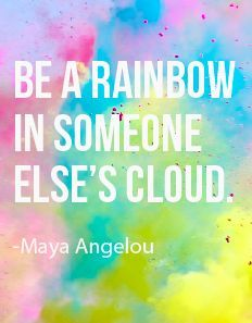 """""""Be a Rainbow inSomeone Else's Cloud."""" ~ Maya Angelou"""